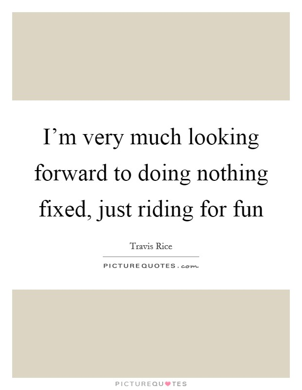 I'm very much looking forward to doing nothing fixed, just riding for fun Picture Quote #1