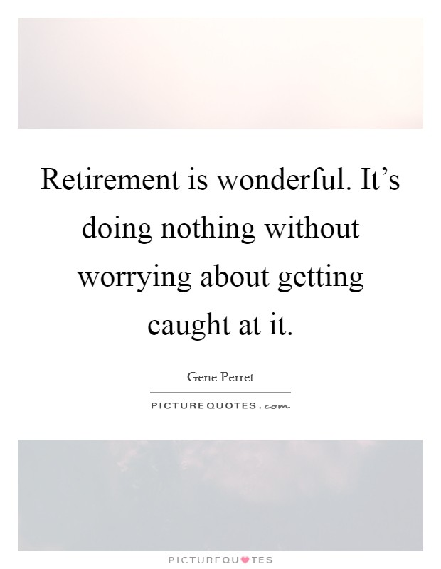 Retirement is wonderful. It's doing nothing without worrying about getting caught at it Picture Quote #1