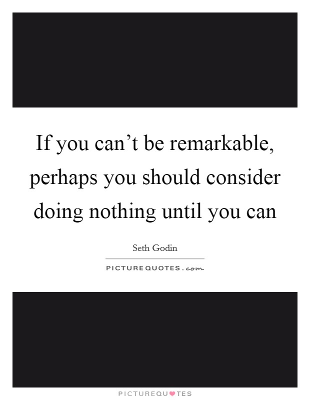 If you can't be remarkable, perhaps you should consider doing nothing until you can Picture Quote #1