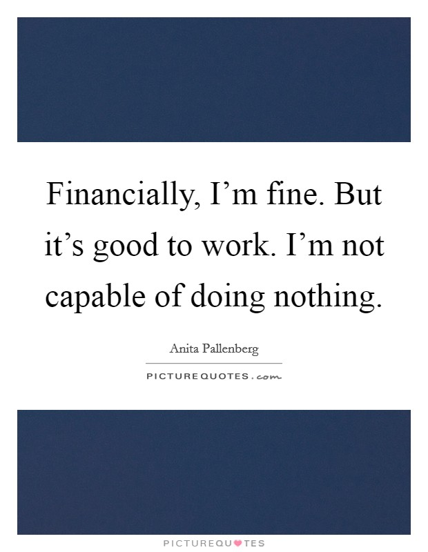 Financially, I'm fine. But it's good to work. I'm not capable of doing nothing Picture Quote #1