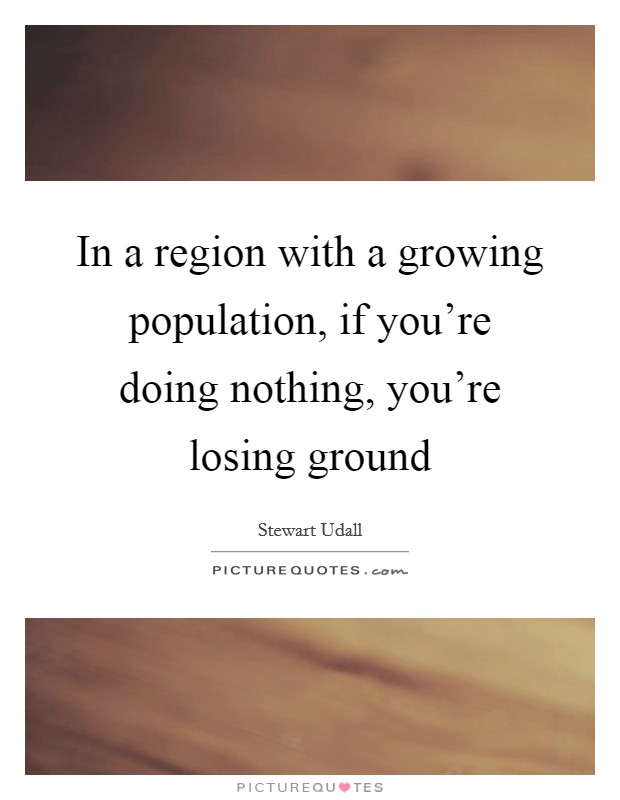 In a region with a growing population, if you're doing nothing, you're losing ground Picture Quote #1