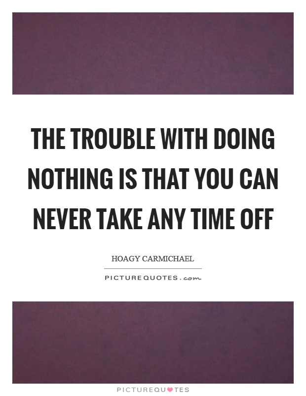 The trouble with doing nothing is that you can never take any time off Picture Quote #1