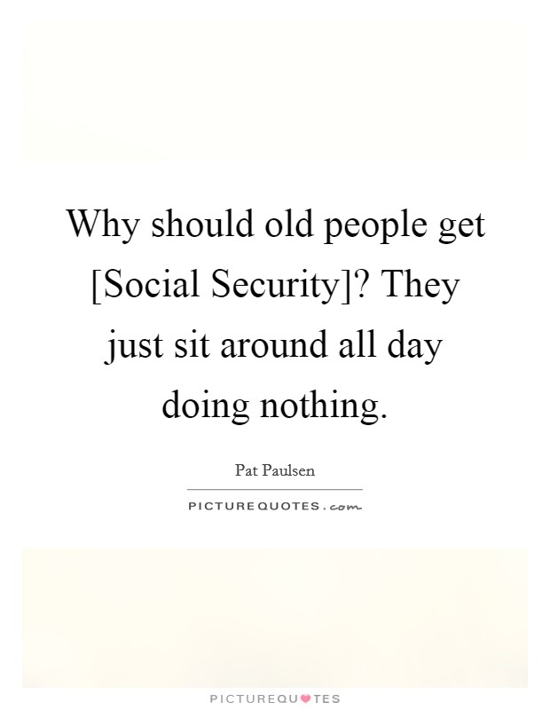 Why should old people get [Social Security]? They just sit around all day doing nothing Picture Quote #1