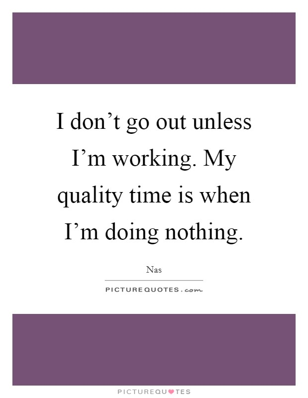 I don't go out unless I'm working. My quality time is when I'm doing nothing Picture Quote #1