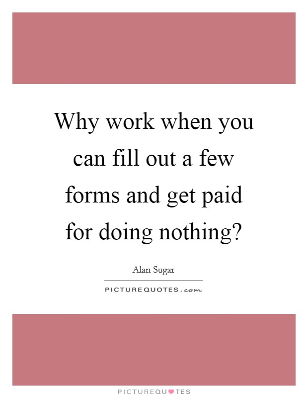 Why work when you can fill out a few forms and get paid for doing nothing? Picture Quote #1