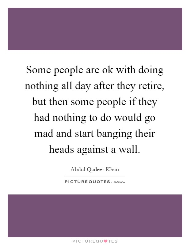 Some people are ok with doing nothing all day after they retire, but then some people if they had nothing to do would go mad and start banging their heads against a wall Picture Quote #1