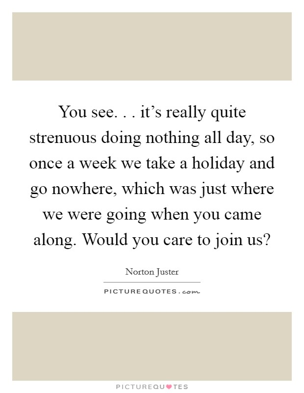 You see. . . it's really quite strenuous doing nothing all day, so once a week we take a holiday and go nowhere, which was just where we were going when you came along. Would you care to join us? Picture Quote #1