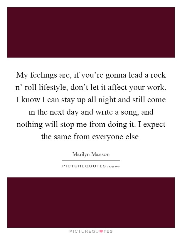My feelings are, if you're gonna lead a rock n' roll lifestyle, don't let it affect your work. I know I can stay up all night and still come in the next day and write a song, and nothing will stop me from doing it. I expect the same from everyone else Picture Quote #1