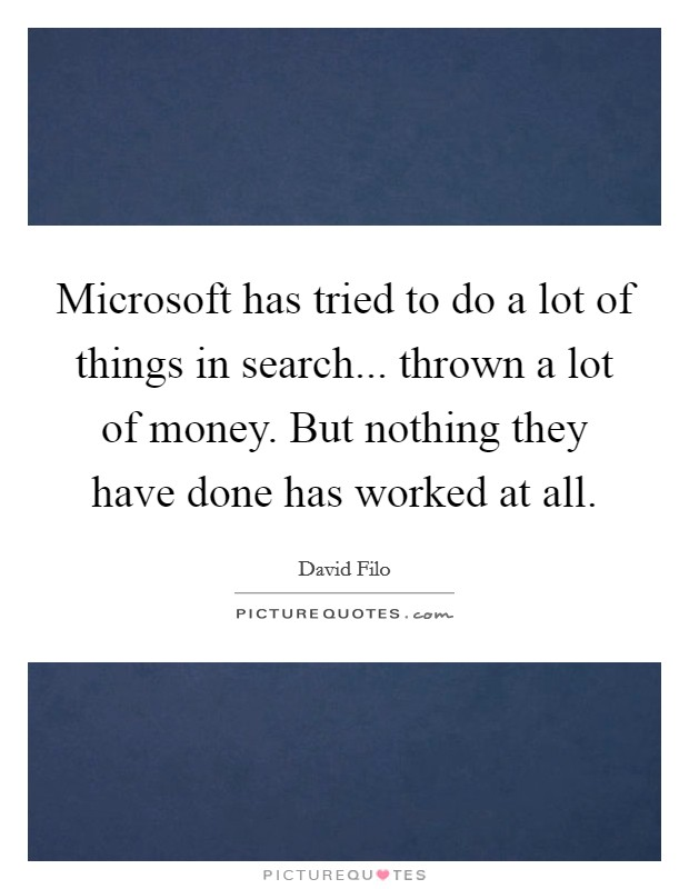 Microsoft has tried to do a lot of things in search... thrown a lot of money. But nothing they have done has worked at all Picture Quote #1