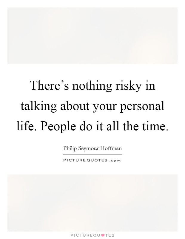 There's nothing risky in talking about your personal life. People do it all the time Picture Quote #1