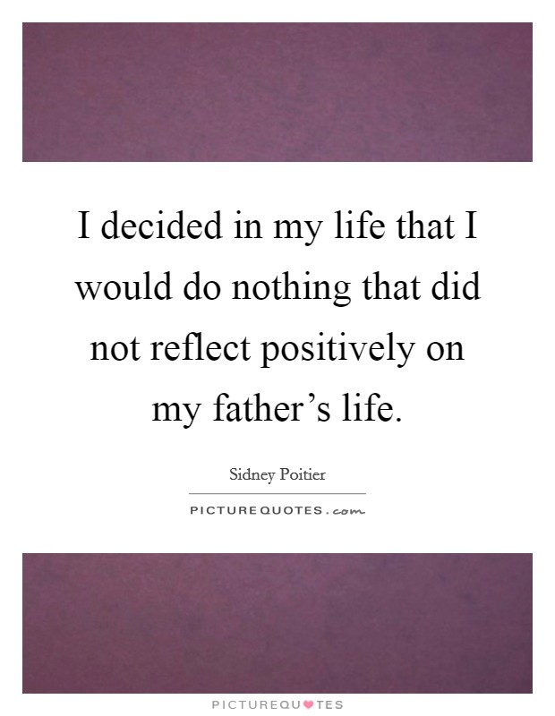 I decided in my life that I would do nothing that did not reflect positively on my father's life Picture Quote #1