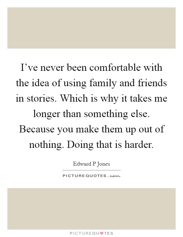 I've never been comfortable with the idea of using family and friends in stories. Which is why it takes me longer than something else. Because you make them up out of nothing. Doing that is harder Picture Quote #1