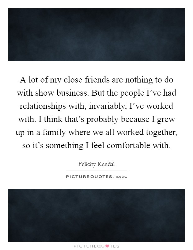 A lot of my close friends are nothing to do with show business. But the people I've had relationships with, invariably, I've worked with. I think that's probably because I grew up in a family where we all worked together, so it's something I feel comfortable with. Picture Quote #1