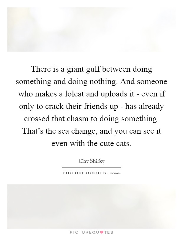 There is a giant gulf between doing something and doing nothing. And someone who makes a lolcat and uploads it - even if only to crack their friends up - has already crossed that chasm to doing something. That's the sea change, and you can see it even with the cute cats Picture Quote #1