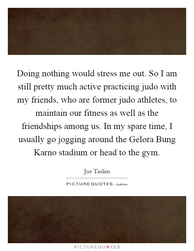 Doing nothing would stress me out. So I am still pretty much active practicing judo with my friends, who are former judo athletes, to maintain our fitness as well as the friendships among us. In my spare time, I usually go jogging around the Gelora Bung Karno stadium or head to the gym Picture Quote #1