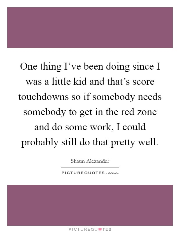 One thing I've been doing since I was a little kid and that's score touchdowns so if somebody needs somebody to get in the red zone and do some work, I could probably still do that pretty well. Picture Quote #1