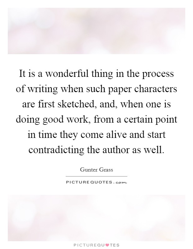 It is a wonderful thing in the process of writing when such paper characters are first sketched, and, when one is doing good work, from a certain point in time they come alive and start contradicting the author as well Picture Quote #1