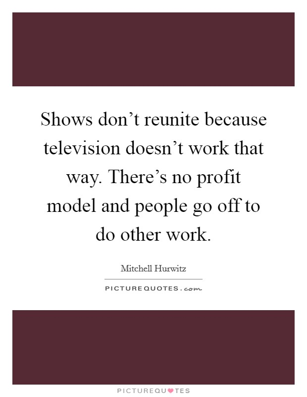 Shows don't reunite because television doesn't work that way. There's no profit model and people go off to do other work. Picture Quote #1