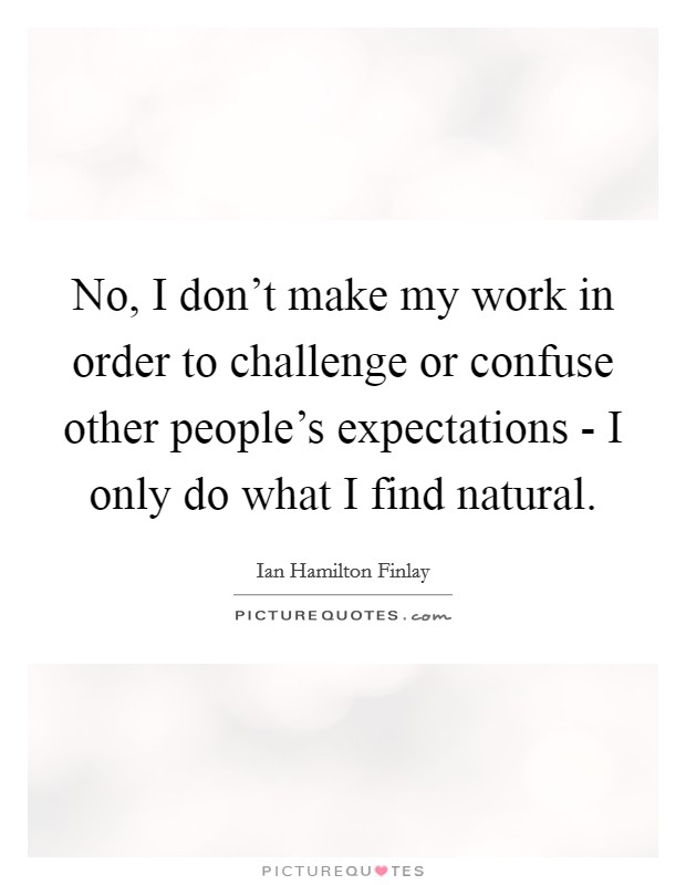 No, I don't make my work in order to challenge or confuse other people's expectations - I only do what I find natural Picture Quote #1