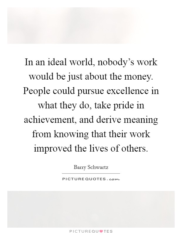 In an ideal world, nobody's work would be just about the money. People could pursue excellence in what they do, take pride in achievement, and derive meaning from knowing that their work improved the lives of others Picture Quote #1