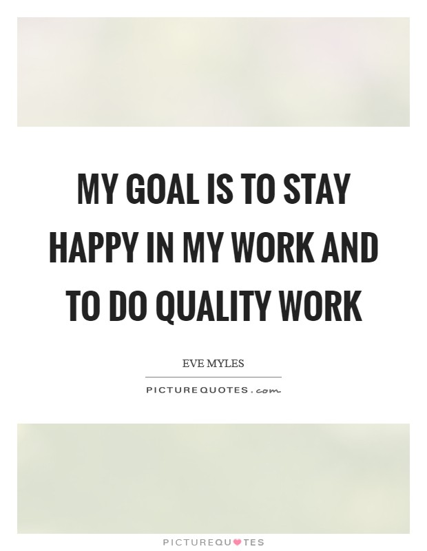 My goal is to stay happy in my work and to do quality work Picture Quote #1