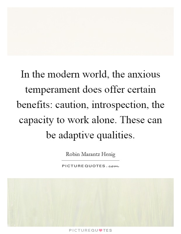 In the modern world, the anxious temperament does offer certain benefits: caution, introspection, the capacity to work alone. These can be adaptive qualities Picture Quote #1