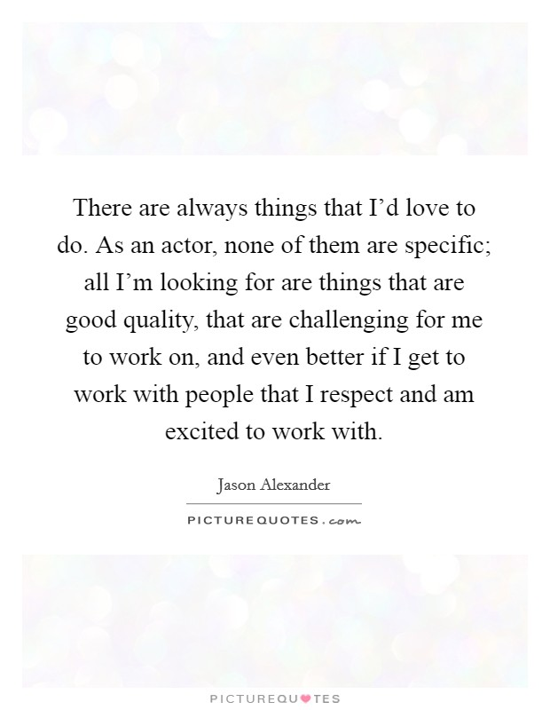 There are always things that I'd love to do. As an actor, none of them are specific; all I'm looking for are things that are good quality, that are challenging for me to work on, and even better if I get to work with people that I respect and am excited to work with Picture Quote #1