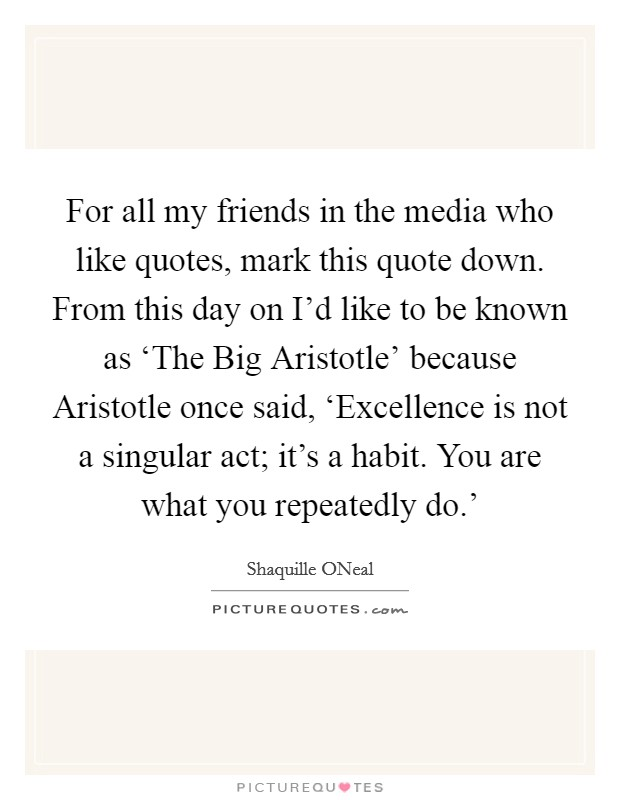 For all my friends in the media who like quotes, mark this quote down. From this day on I'd like to be known as 'The Big Aristotle' because Aristotle once said, 'Excellence is not a singular act; it's a habit. You are what you repeatedly do.' Picture Quote #1