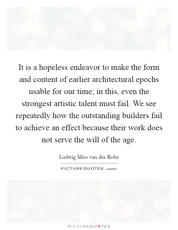 It is a hopeless endeavor to make the form and content of earlier architectural epochs usable for our time; in this, even the strongest artistic talent must fail. We see repeatedly how the outstanding builders fail to achieve an effect because their work does not serve the will of the age Picture Quote #1