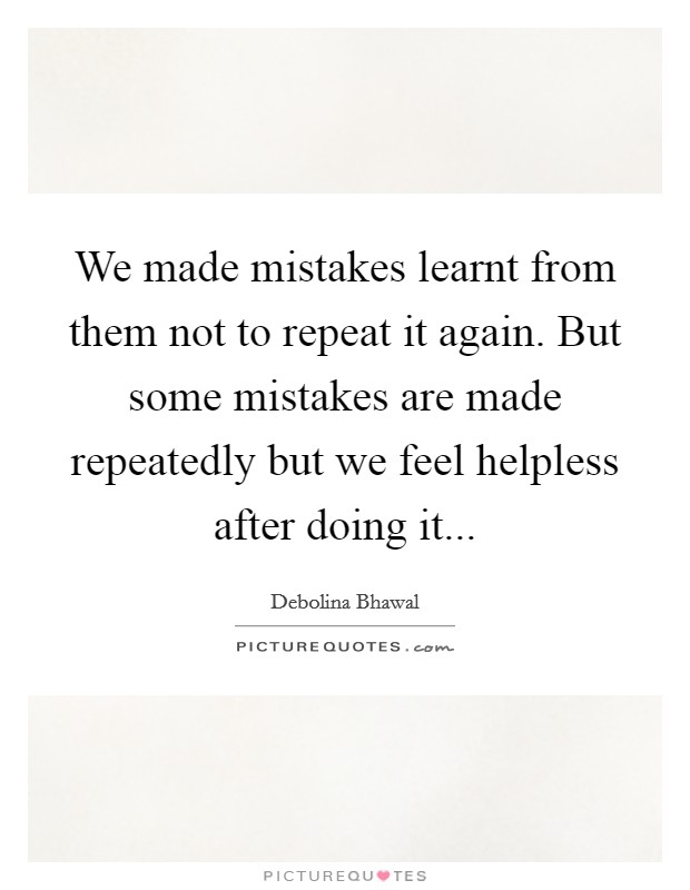 We made mistakes learnt from them not to repeat it again. But some mistakes are made repeatedly but we feel helpless after doing it Picture Quote #1