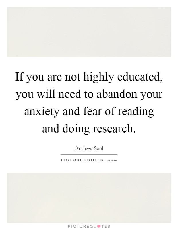 If you are not highly educated, you will need to abandon your anxiety and fear of reading and doing research Picture Quote #1