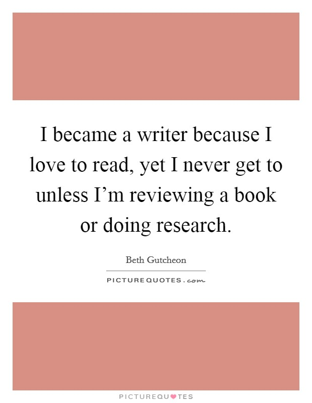 I became a writer because I love to read, yet I never get to unless I'm reviewing a book or doing research Picture Quote #1