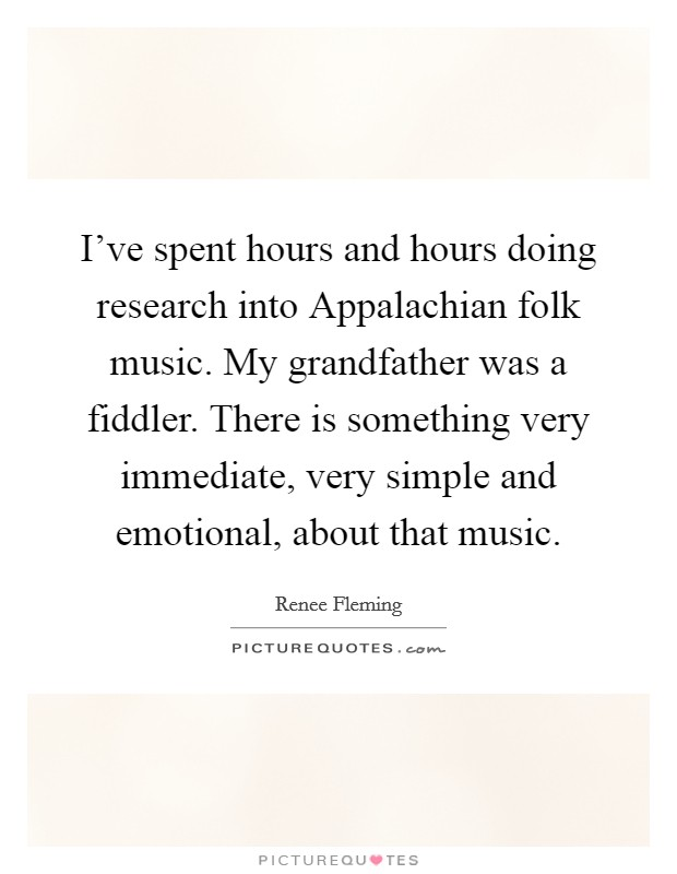 I've spent hours and hours doing research into Appalachian folk music. My grandfather was a fiddler. There is something very immediate, very simple and emotional, about that music Picture Quote #1