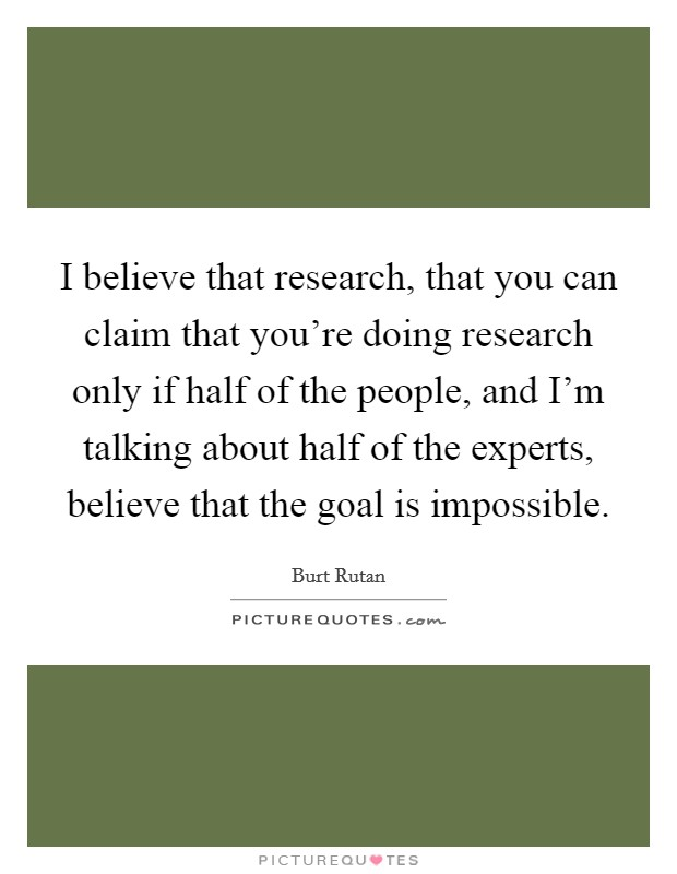I believe that research, that you can claim that you're doing research only if half of the people, and I'm talking about half of the experts, believe that the goal is impossible Picture Quote #1