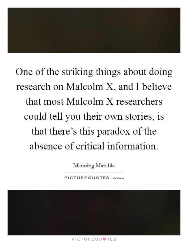One of the striking things about doing research on Malcolm X, and I believe that most Malcolm X researchers could tell you their own stories, is that there's this paradox of the absence of critical information Picture Quote #1