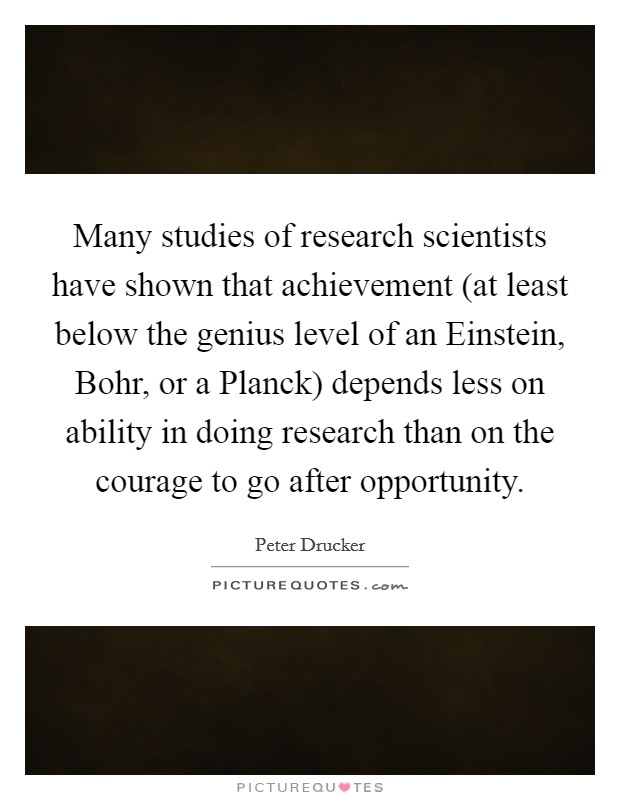 Many studies of research scientists have shown that achievement (at least below the genius level of an Einstein, Bohr, or a Planck) depends less on ability in doing research than on the courage to go after opportunity Picture Quote #1