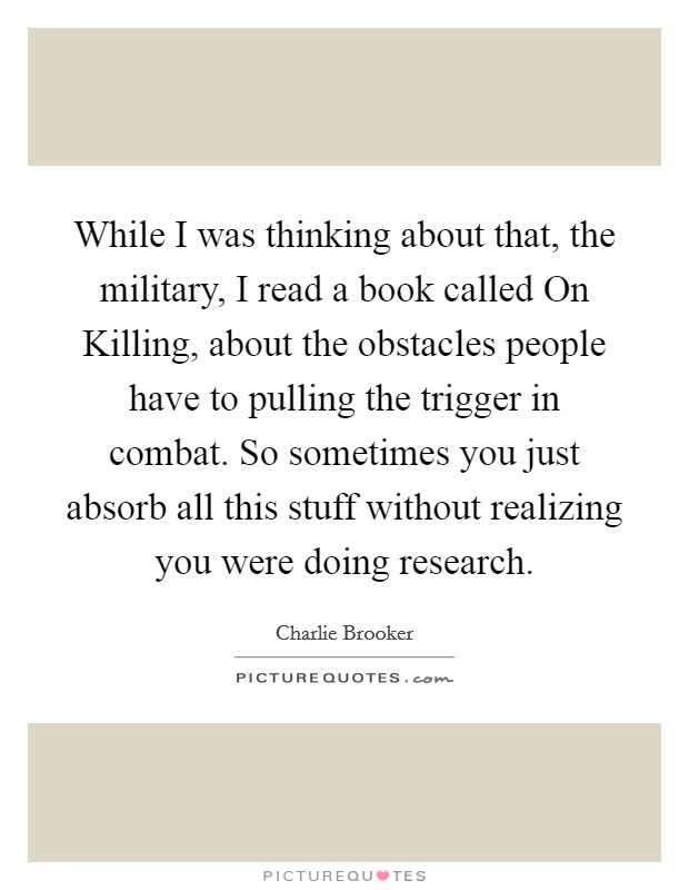 While I was thinking about that, the military, I read a book called On Killing, about the obstacles people have to pulling the trigger in combat. So sometimes you just absorb all this stuff without realizing you were doing research Picture Quote #1