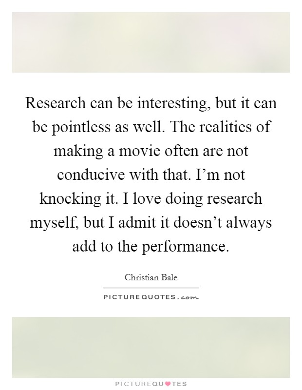 Research can be interesting, but it can be pointless as well. The realities of making a movie often are not conducive with that. I'm not knocking it. I love doing research myself, but I admit it doesn't always add to the performance Picture Quote #1