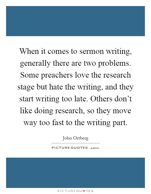 When it comes to sermon writing, generally there are two problems. Some preachers love the research stage but hate the writing, and they start writing too late. Others don't like doing research, so they move way too fast to the writing part Picture Quote #1