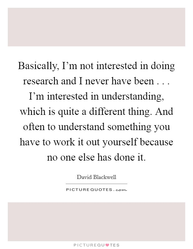 Basically, I'm not interested in doing research and I never have been . . . I'm interested in understanding, which is quite a different thing. And often to understand something you have to work it out yourself because no one else has done it Picture Quote #1