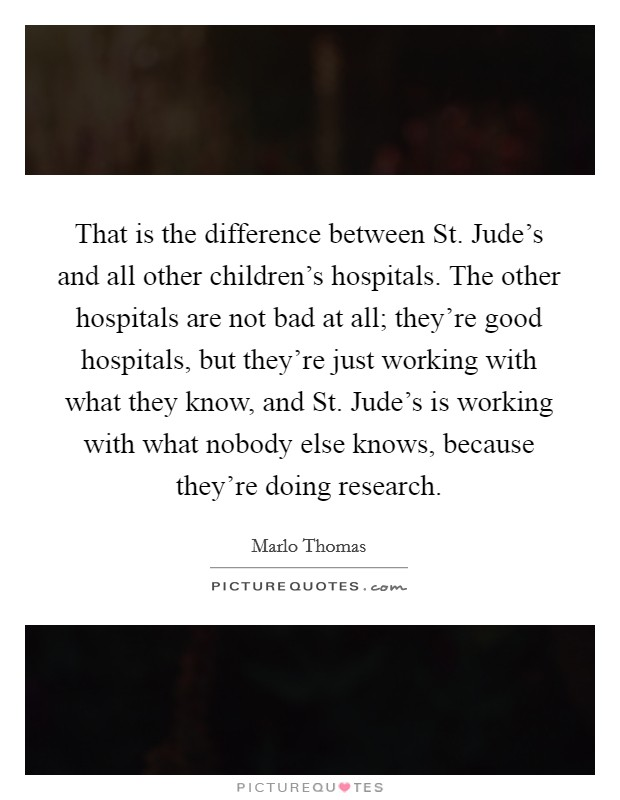 That is the difference between St. Jude's and all other children's hospitals. The other hospitals are not bad at all; they're good hospitals, but they're just working with what they know, and St. Jude's is working with what nobody else knows, because they're doing research Picture Quote #1