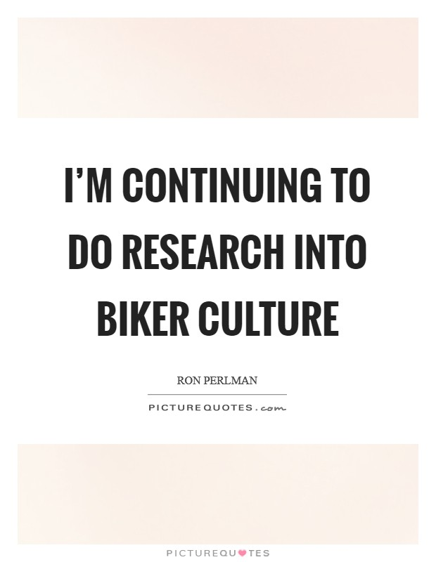 I'm continuing to do research into biker culture Picture Quote #1