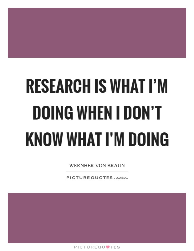 Research is what I'm doing when I don't know what I'm doing Picture Quote #1
