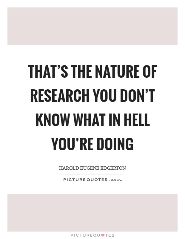 That's the nature of research you don't know what in hell you're doing Picture Quote #1