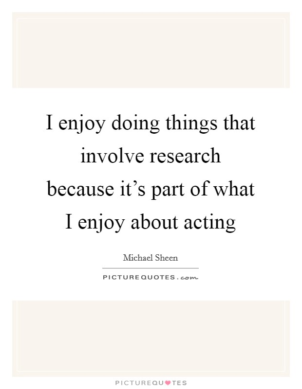 I enjoy doing things that involve research because it's part of what I enjoy about acting Picture Quote #1