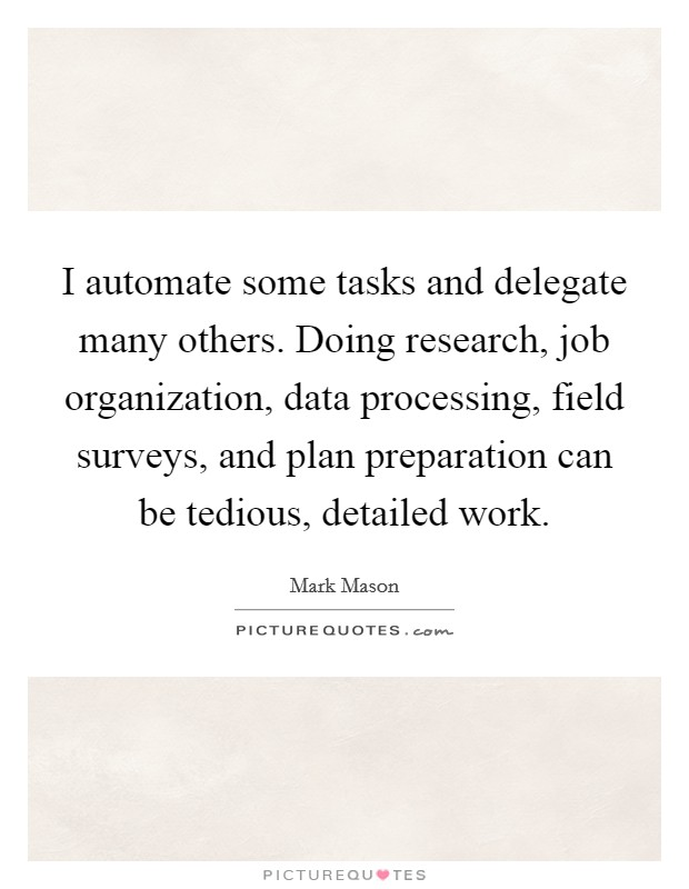 I automate some tasks and delegate many others. Doing research, job organization, data processing, field surveys, and plan preparation can be tedious, detailed work Picture Quote #1