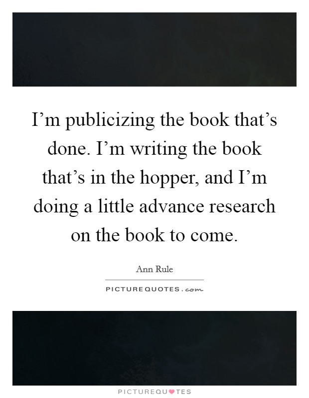 I'm publicizing the book that's done. I'm writing the book that's in the hopper, and I'm doing a little advance research on the book to come Picture Quote #1