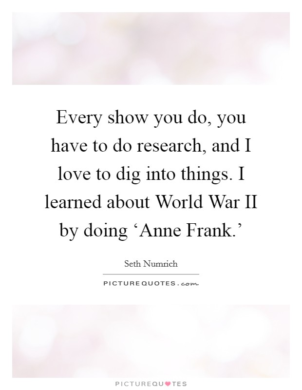 Every show you do, you have to do research, and I love to dig into things. I learned about World War II by doing 'Anne Frank.' Picture Quote #1