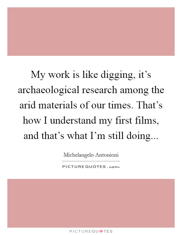 My work is like digging, it's archaeological research among the arid materials of our times. That's how I understand my first films, and that's what I'm still doing Picture Quote #1