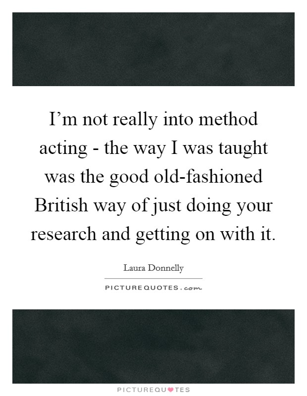 I'm not really into method acting - the way I was taught was the good old-fashioned British way of just doing your research and getting on with it Picture Quote #1